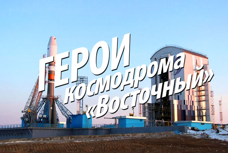 "Heroes of the cosmodrome ""Vostochny"""